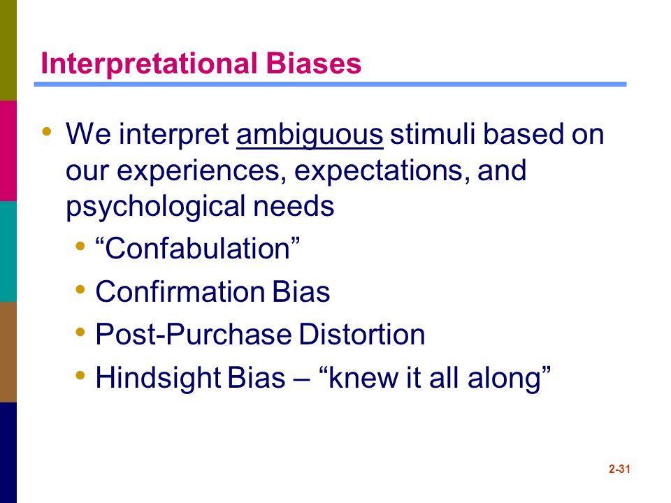 "2-31 Interpretational Biases We interpret ambiguous stimuli based on our experiences, expectations, and psychological needs ""Confabulation"" Confirmati"