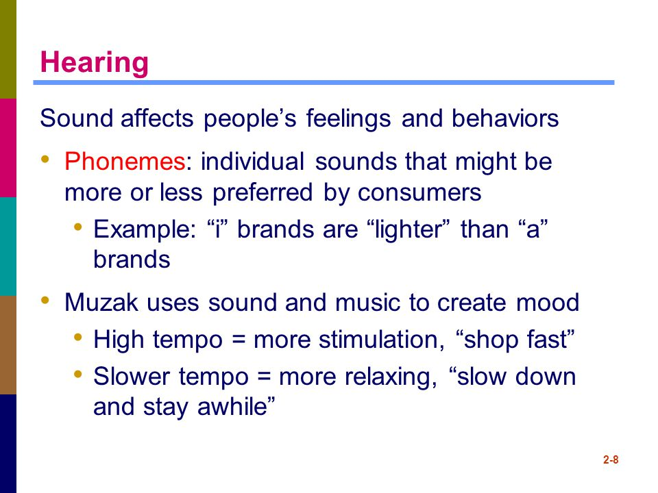 """2-8 Hearing Sound affects people's feelings and behaviors Phonemes: individual sounds that might be more or less preferred by consumers Example: """"i"""" b"""