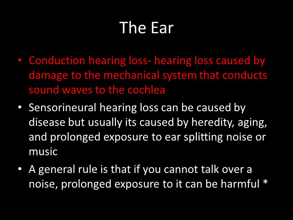 The Ear Conduction hearing loss- hearing loss caused by damage to the mechanical system that conducts sound waves to the cochlea Sensorineural hearing
