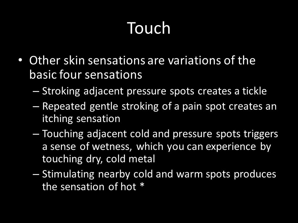 Touch Other skin sensations are variations of the basic four sensations – Stroking adjacent pressure spots creates a tickle – Repeated gentle stroking