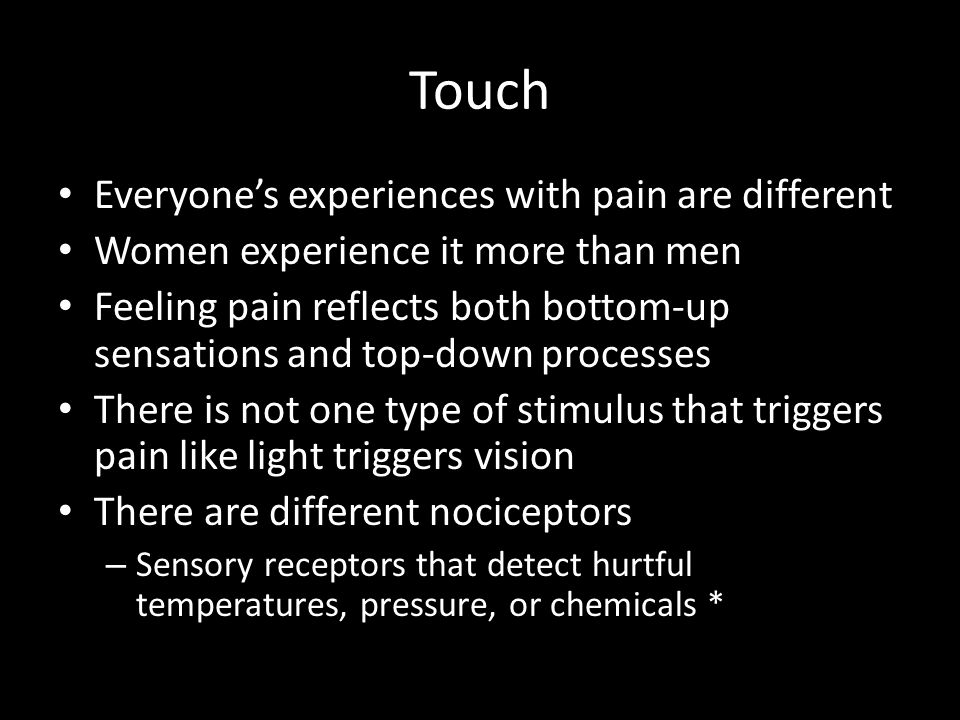 Touch Everyone's experiences with pain are different Women experience it more than men Feeling pain reflects both bottom-up sensations and top-down pr