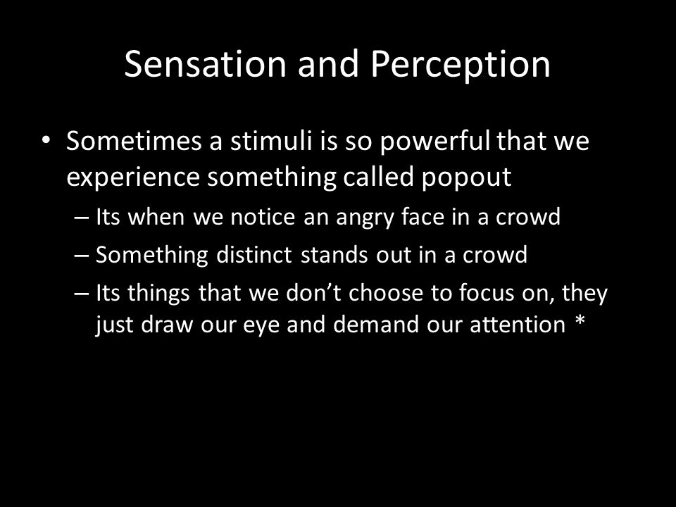 Sensation and Perception Sometimes a stimuli is so powerful that we experience something called popout – Its when we notice an angry face in a crowd –