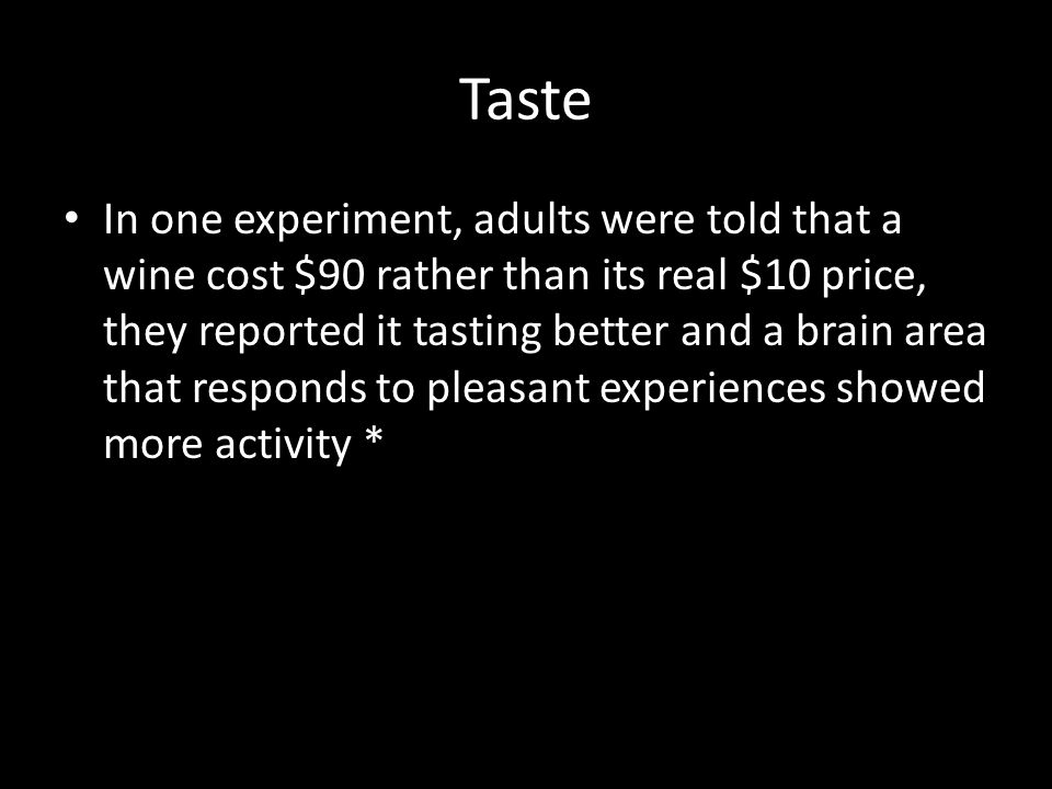 Taste In one experiment, adults were told that a wine cost $90 rather than its real $10 price, they reported it tasting better and a brain area that r