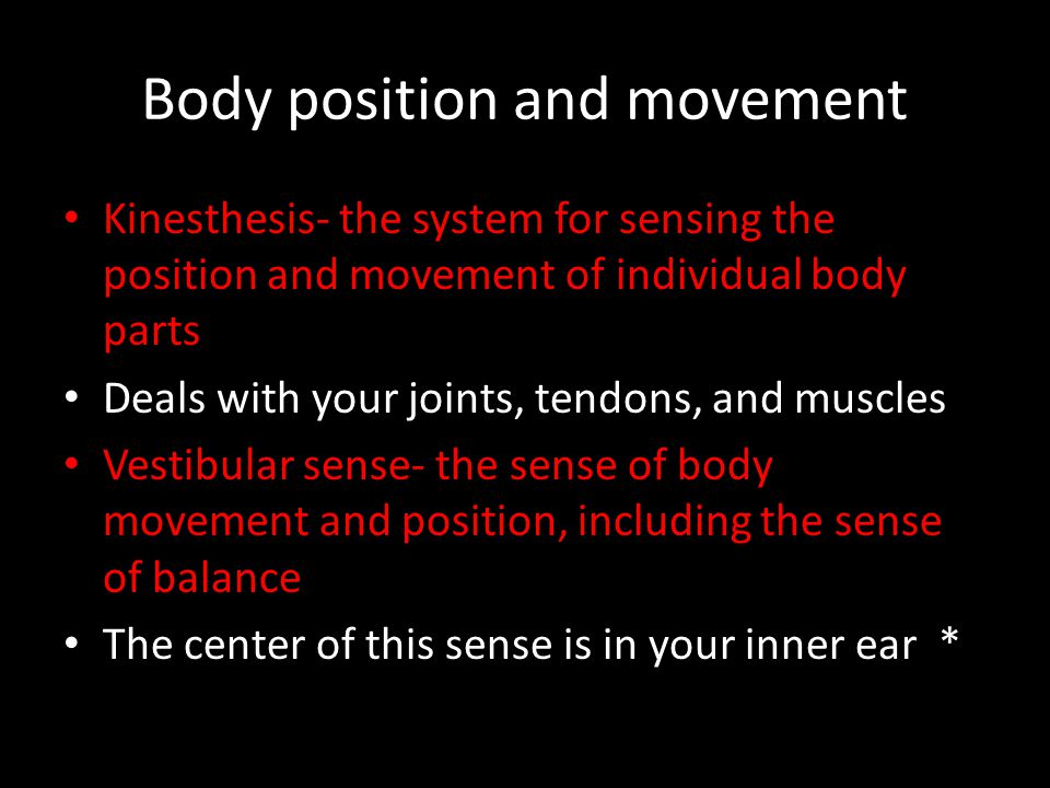 Body position and movement Kinesthesis- the system for sensing the position and movement of individual body parts Deals with your joints, tendons, and