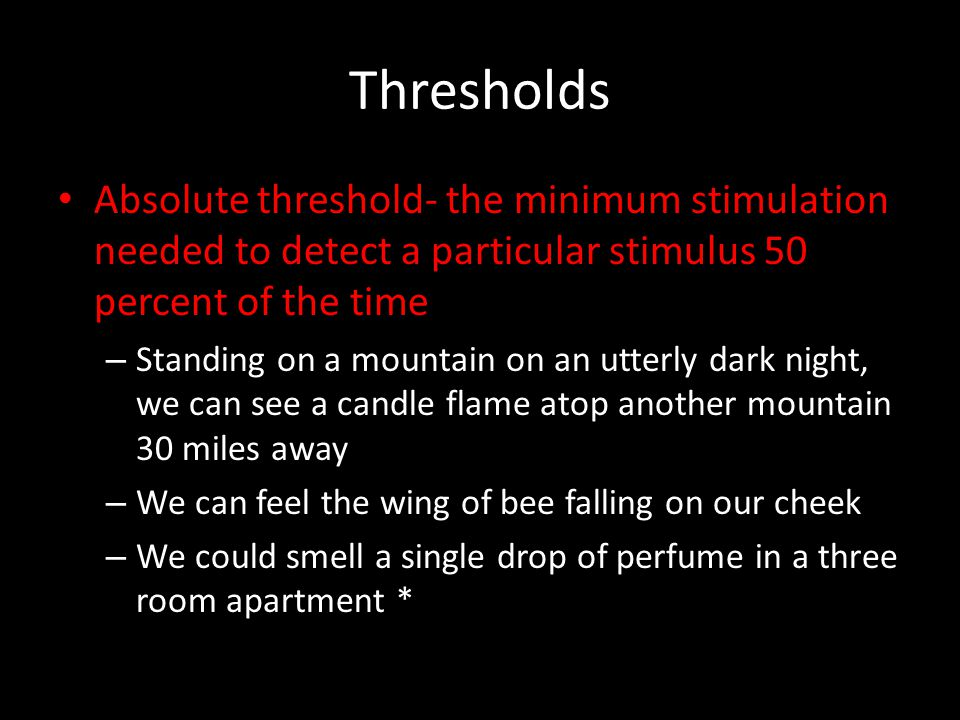 Thresholds Absolute threshold- the minimum stimulation needed to detect a particular stimulus 50 percent of the time – Standing on a mountain on an ut