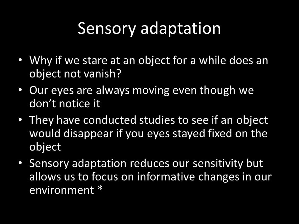 Sensory adaptation Why if we stare at an object for a while does an object not vanish? Our eyes are always moving even though we don't notice it They
