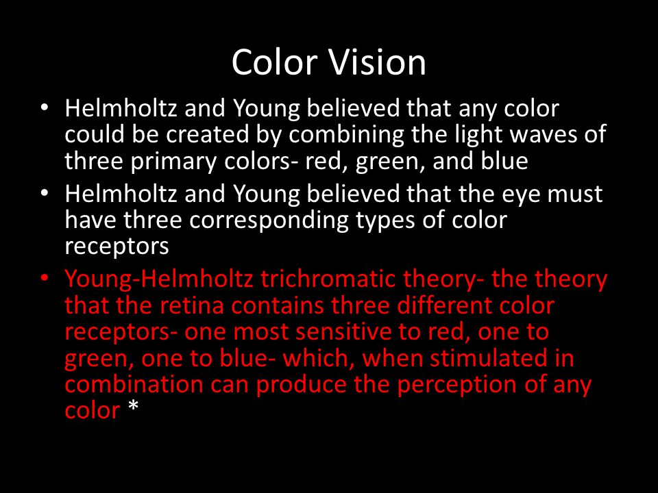 Color Vision Helmholtz and Young believed that any color could be created by combining the light waves of three primary colors- red, green, and blue H