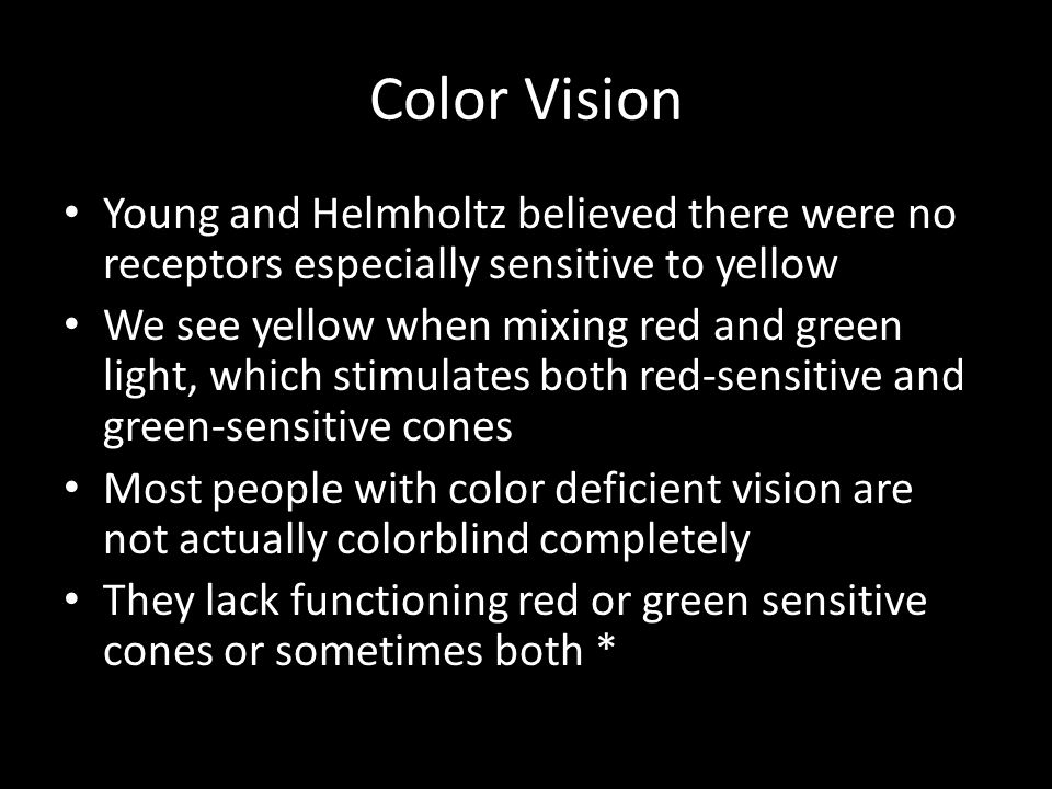 Color Vision Young and Helmholtz believed there were no receptors especially sensitive to yellow We see yellow when mixing red and green light, which