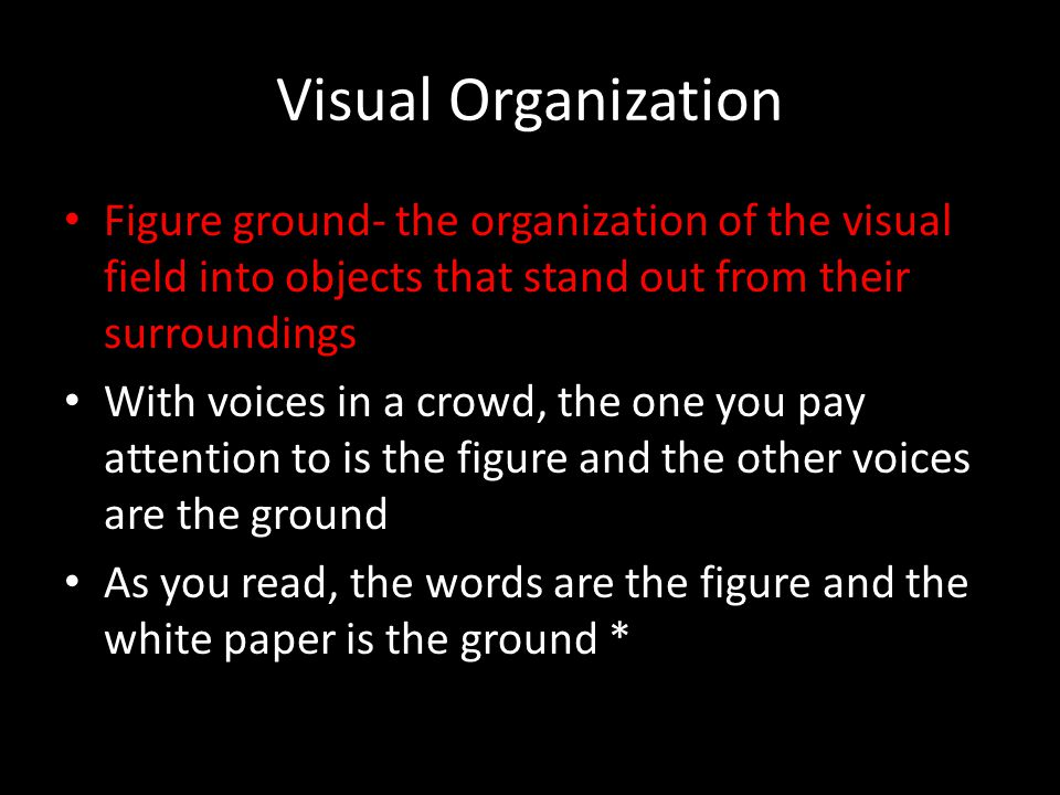 Visual Organization Figure ground- the organization of the visual field into objects that stand out from their surroundings With voices in a crowd, th