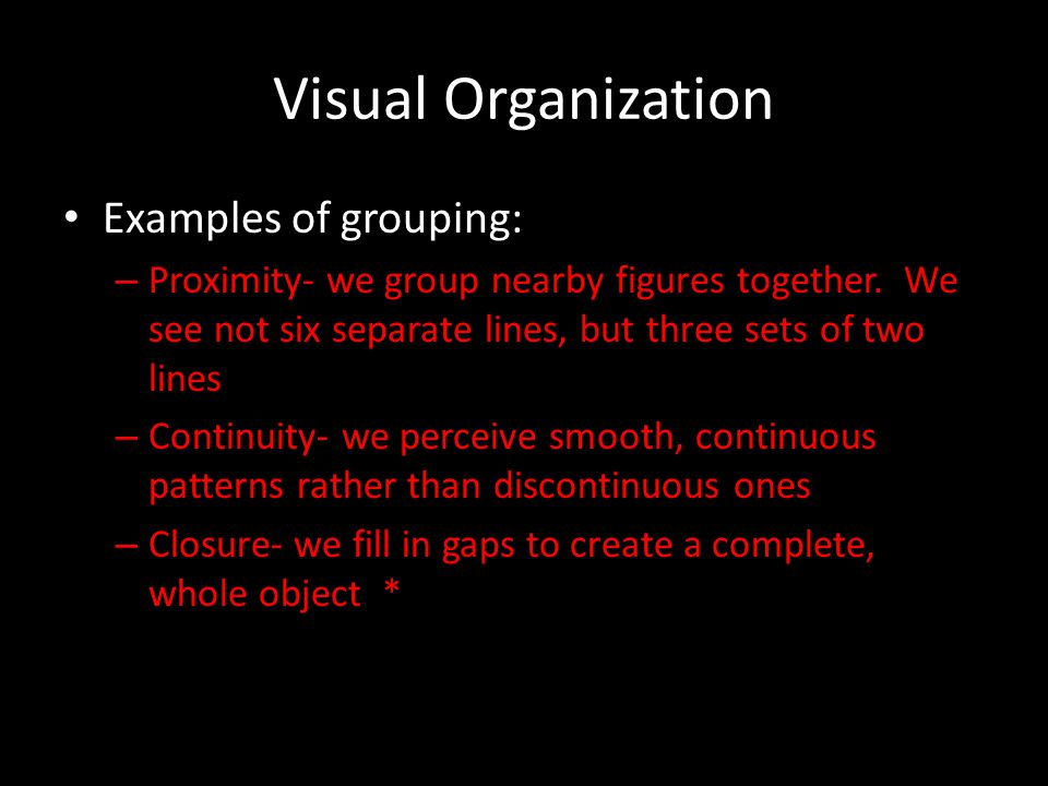 Visual Organization Examples of grouping: – Proximity- we group nearby figures together. We see not six separate lines, but three sets of two lines –