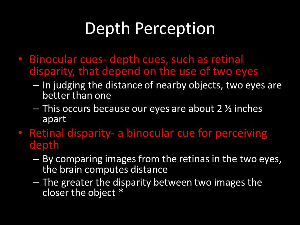Depth Perception Binocular cues- depth cues, such as retinal disparity, that depend on the use of two eyes – In judging the distance of nearby objects