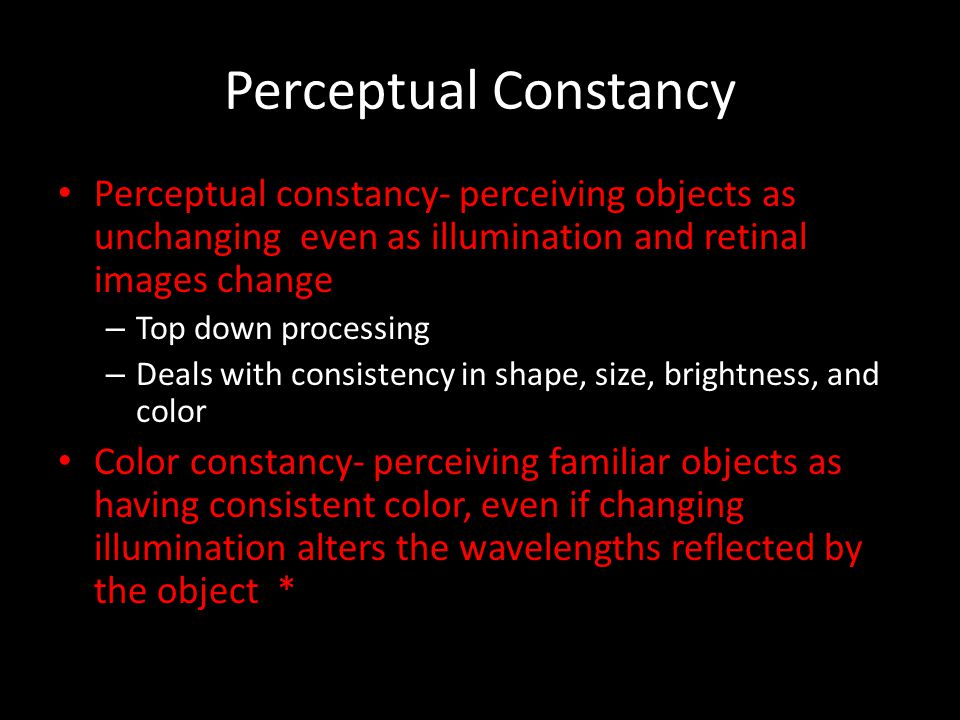 Perceptual Constancy Perceptual constancy- perceiving objects as unchanging even as illumination and retinal images change – Top down processing – Dea