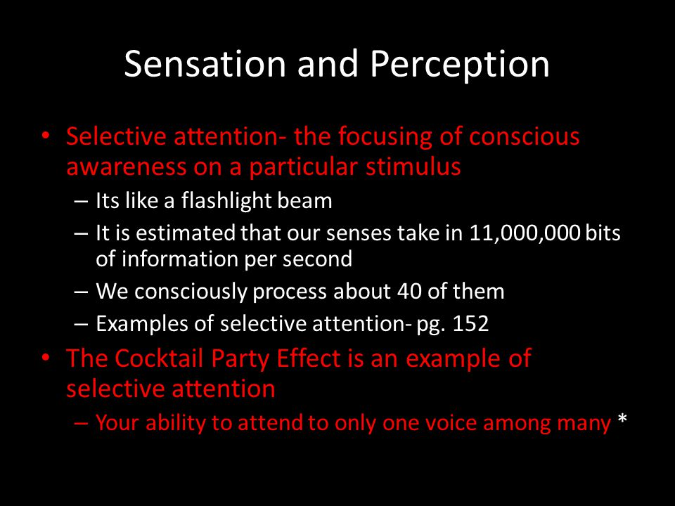 Sensation and Perception Selective attention- the focusing of conscious awareness on a particular stimulus – Its like a flashlight beam – It is estima