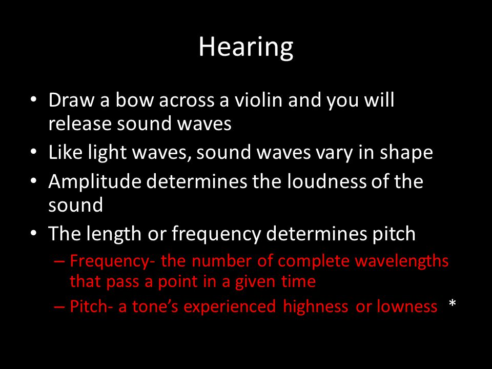 Hearing Draw a bow across a violin and you will release sound waves Like light waves, sound waves vary in shape Amplitude determines the loudness of t