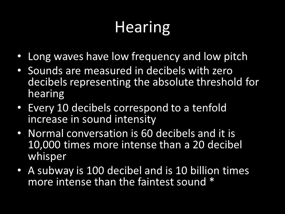 Hearing Long waves have low frequency and low pitch Sounds are measured in decibels with zero decibels representing the absolute threshold for hearing