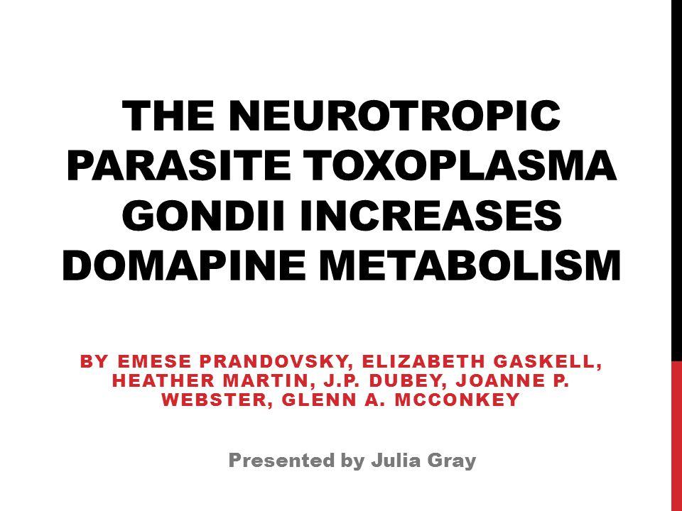 THE NEUROTROPIC PARASITE TOXOPLASMA GONDII INCREASES DOMAPINE METABOLISM BY EMESE PRANDOVSKY, ELIZABETH GASKELL, HEATHER MARTIN, J.P.