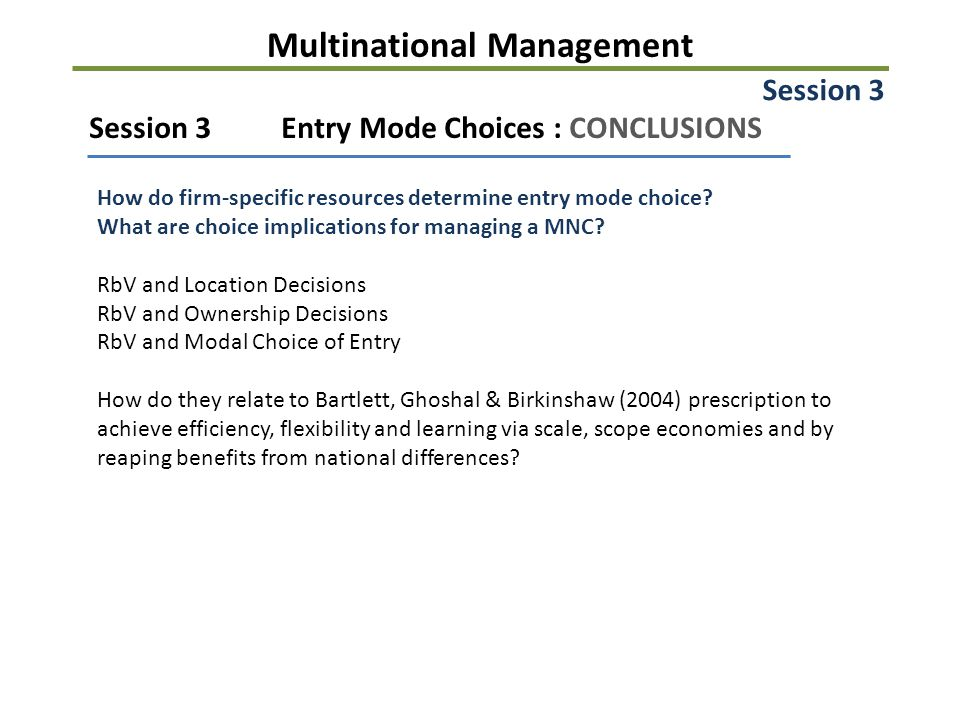 Multinational Management Session 3Entry Mode Choices : CONCLUSIONS How do firm-specific resources determine entry mode choice? What are choice implica