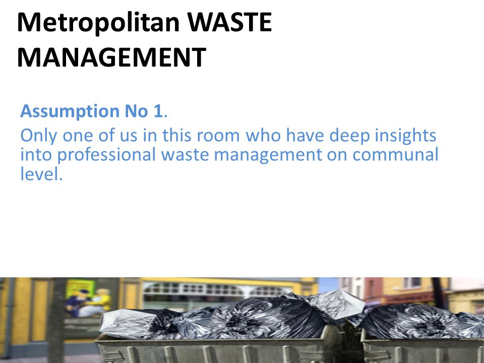 Metropolitan WASTE MANAGEMENT Assumption No 1. Only one of us in this room who have deep insights into professional waste management on communal level
