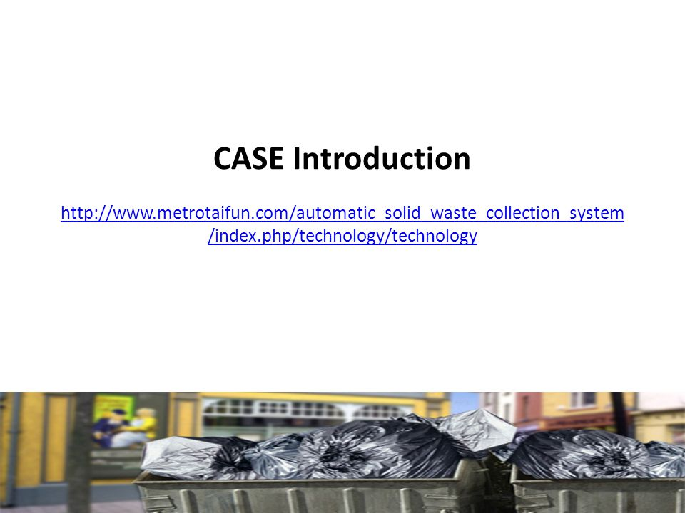 CASE Introduction http://www.metrotaifun.com/automatic_solid_waste_collection_system /index.php/technology/technology http://www.metrotaifun.com/automatic_solid_waste_collection_system /index.php/technology/technology