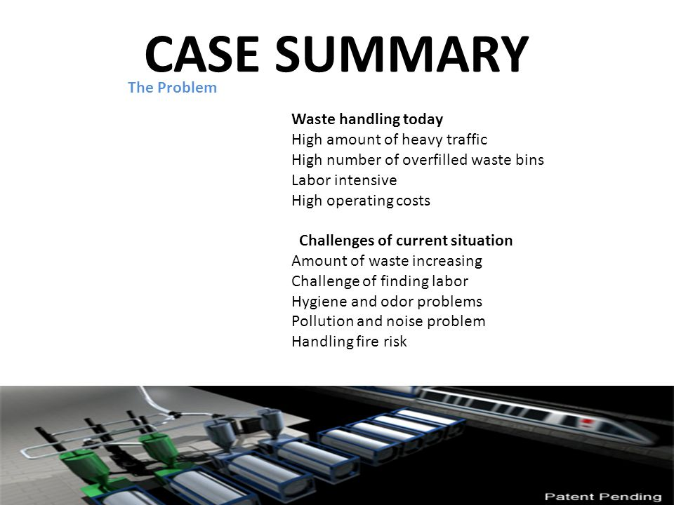 CASE SUMMARY Waste handling today High amount of heavy traffic High number of overfilled waste bins Labor intensive High operating costs Challenges of current situation Amount of waste increasing Challenge of finding labor Hygiene and odor problems Pollution and noise problem Handling fire risk The Problem