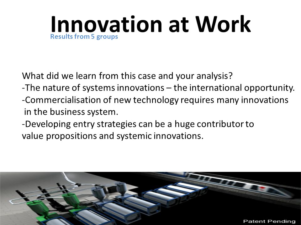 Innovation at Work Results from 5 groups What did we learn from this case and your analysis.