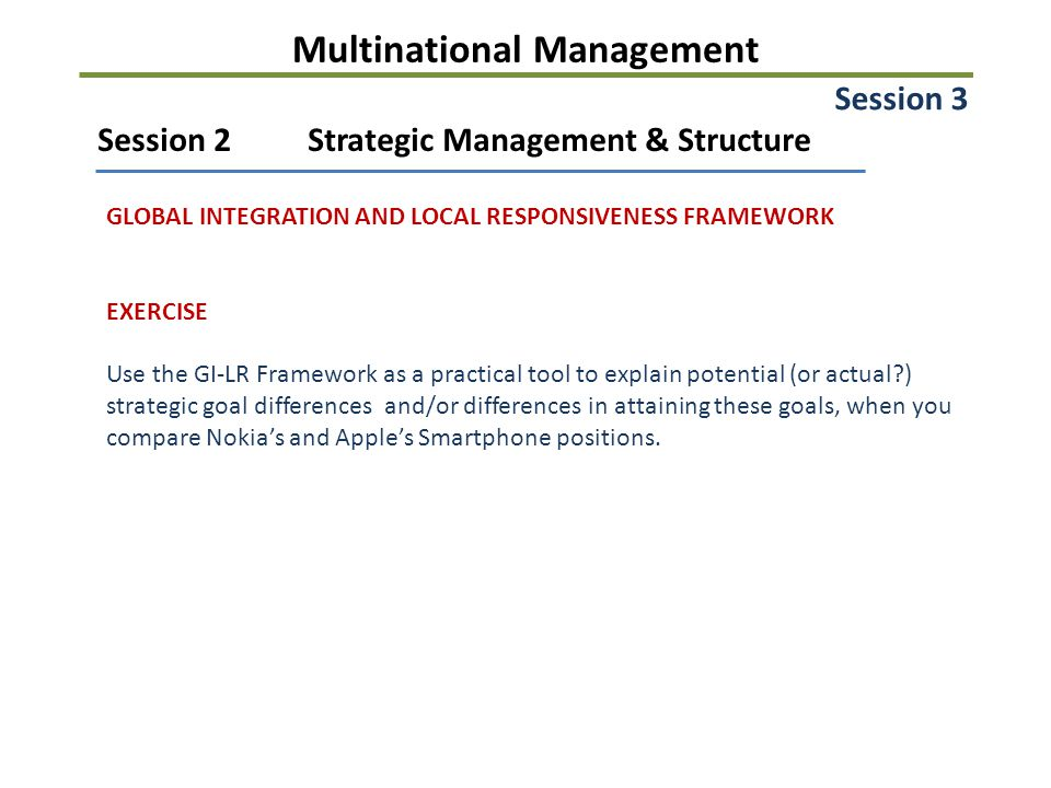Multinational Management Session 2Strategic Management & Structure GLOBAL INTEGRATION AND LOCAL RESPONSIVENESS FRAMEWORK EXERCISE Use the GI-LR Framework as a practical tool to explain potential (or actual ) strategic goal differences and/or differences in attaining these goals, when you compare Nokia's and Apple's Smartphone positions.