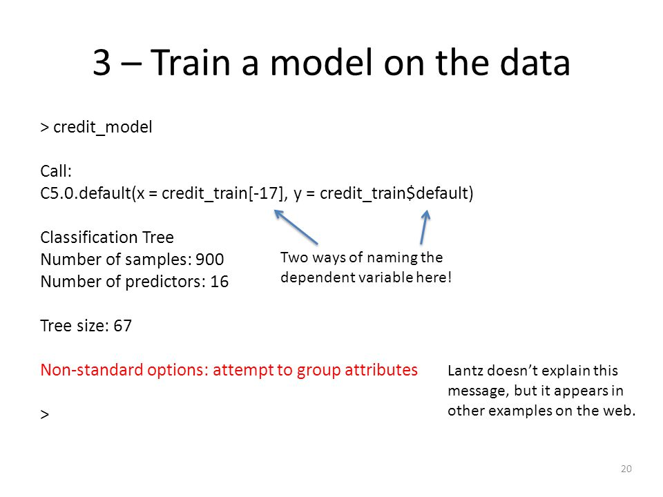 20 3 – Train a model on the data > credit_model Call: C5.0.default(x = credit_train[-17], y = credit_train$default) Classification Tree Number of samples: 900 Number of predictors: 16 Tree size: 67 Non-standard options: attempt to group attributes > Lantz doesn't explain this message, but it appears in other examples on the web.