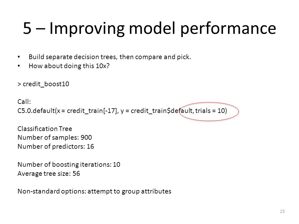 25 5 – Improving model performance Build separate decision trees, then compare and pick.