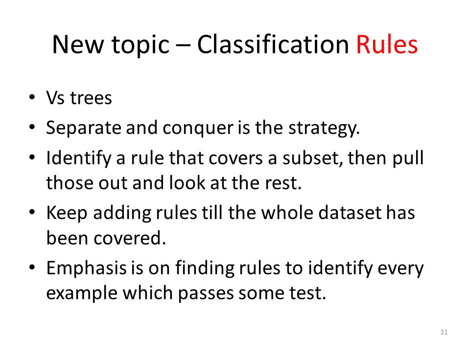 31 New topic – Classification Rules Vs trees Separate and conquer is the strategy.