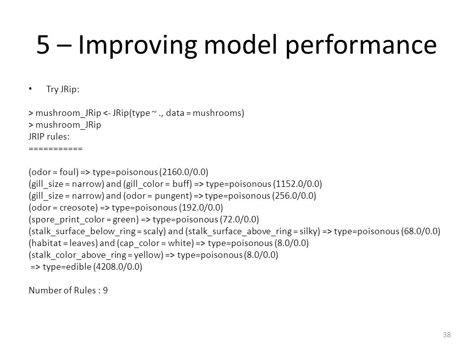 38 5 – Improving model performance Try JRip: > mushroom_JRip <- JRip(type ~., data = mushrooms) > mushroom_JRip JRIP rules: =========== (odor = foul) => type=poisonous (2160.0/0.0) (gill_size = narrow) and (gill_color = buff) => type=poisonous (1152.0/0.0) (gill_size = narrow) and (odor = pungent) => type=poisonous (256.0/0.0) (odor = creosote) => type=poisonous (192.0/0.0) (spore_print_color = green) => type=poisonous (72.0/0.0) (stalk_surface_below_ring = scaly) and (stalk_surface_above_ring = silky) => type=poisonous (68.0/0.0) (habitat = leaves) and (cap_color = white) => type=poisonous (8.0/0.0) (stalk_color_above_ring = yellow) => type=poisonous (8.0/0.0) => type=edible (4208.0/0.0) Number of Rules : 9