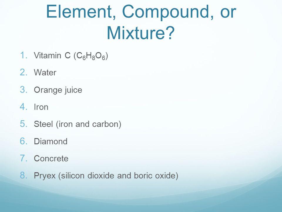 Element, Compound, or Mixture? 1. Vitamin C (C 6 H 8 O 6 ) 2. Water 3. Orange juice 4. Iron 5. Steel (iron and carbon) 6. Diamond 7. Concrete 8. Pryex
