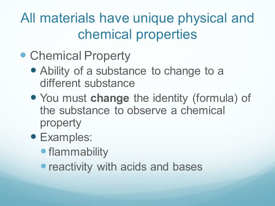 All materials have unique physical and chemical properties Chemical Property Ability of a substance to change to a different substance You must change