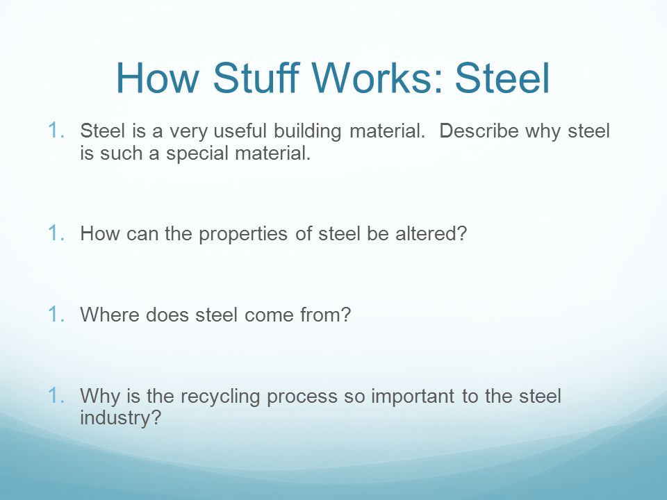 How Stuff Works: Steel 1. Steel is a very useful building material. Describe why steel is such a special material. 1. How can the properties of steel