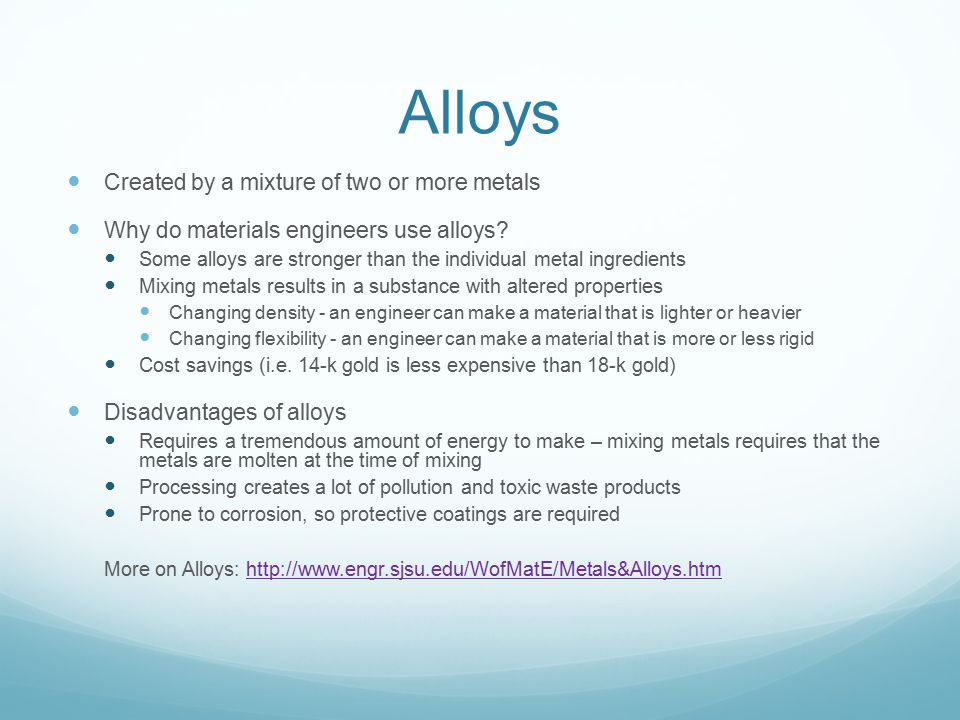 Alloys Created by a mixture of two or more metals Why do materials engineers use alloys? Some alloys are stronger than the individual metal ingredient