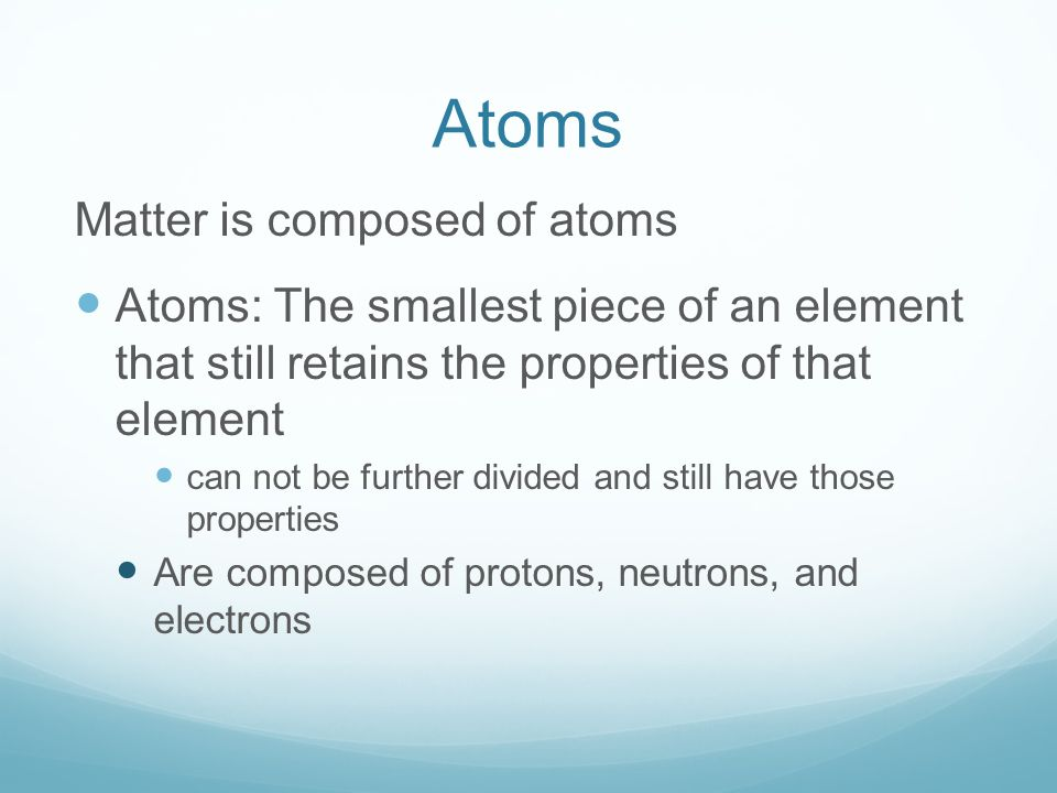 Atoms Matter is composed of atoms Atoms: The smallest piece of an element that still retains the properties of that element can not be further divided