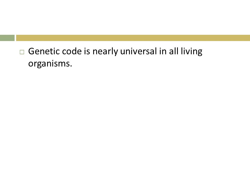  Genetic code is nearly universal in all living organisms.
