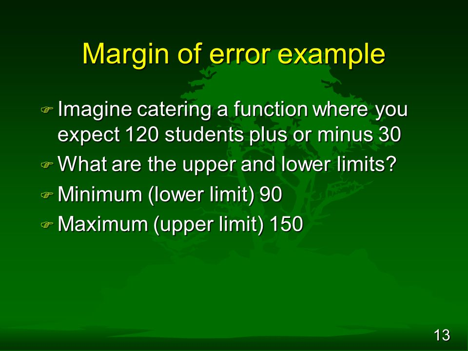 13 Margin of error example F Imagine catering a function where you expect 120 students plus or minus 30 F What are the upper and lower limits? F Minim