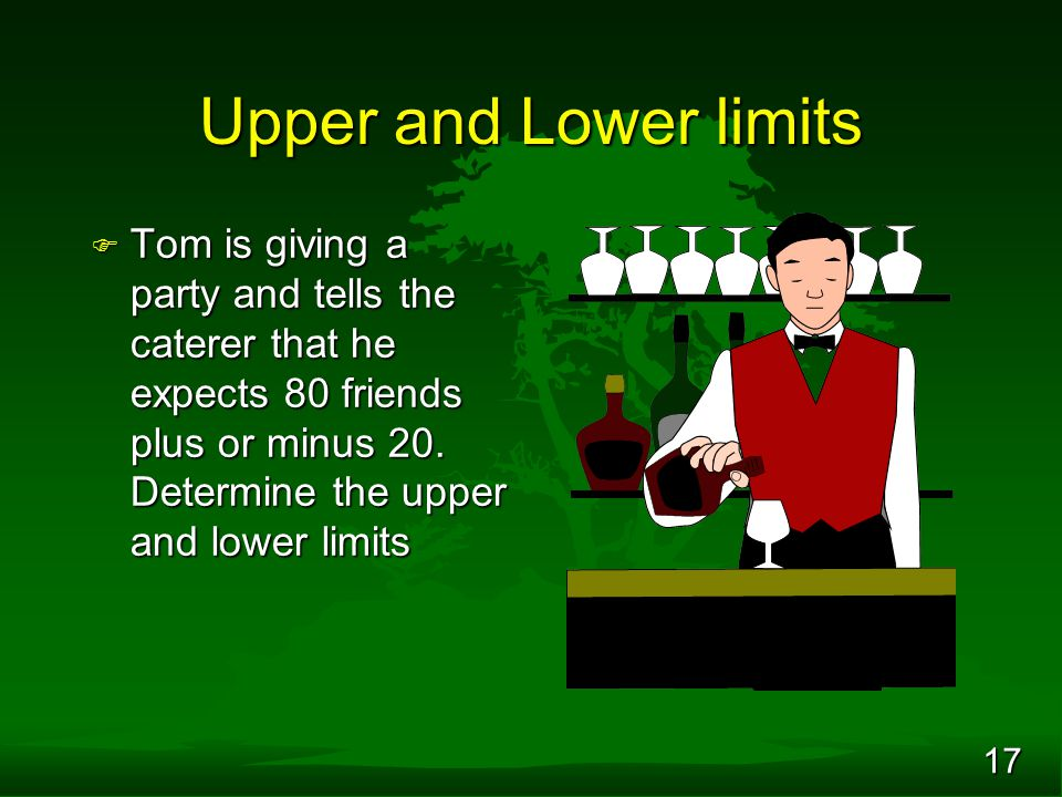 17 Upper and Lower limits F Tom is giving a party and tells the caterer that he expects 80 friends plus or minus 20. Determine the upper and lower lim