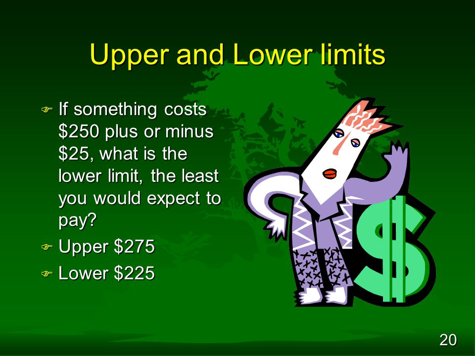 20 Upper and Lower limits F If something costs $250 plus or minus $25, what is the lower limit, the least you would expect to pay? F Upper $275 F Lowe