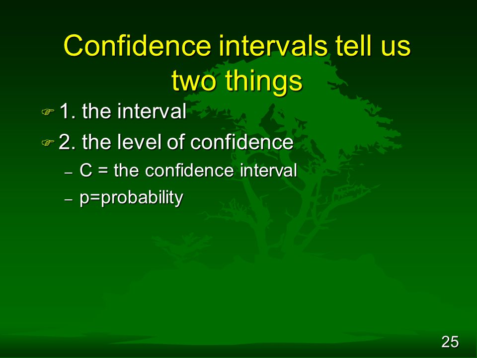 25 Confidence intervals tell us two things F 1. the interval F 2. the level of confidence – C = the confidence interval – p=probability