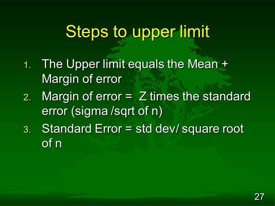 27 Steps to upper limit 1. The Upper limit equals the Mean + Margin of error 2. Margin of error = Z times the standard error (sigma /sqrt of n) 3. Sta