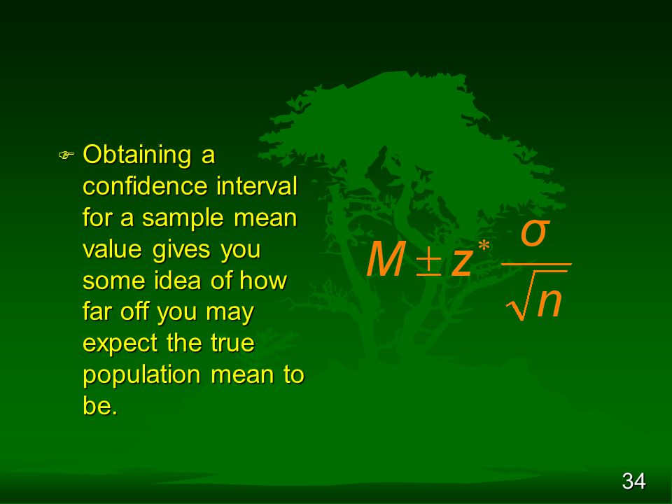 34 F Obtaining a confidence interval for a sample mean value gives you some idea of how far off you may expect the true population mean to be.