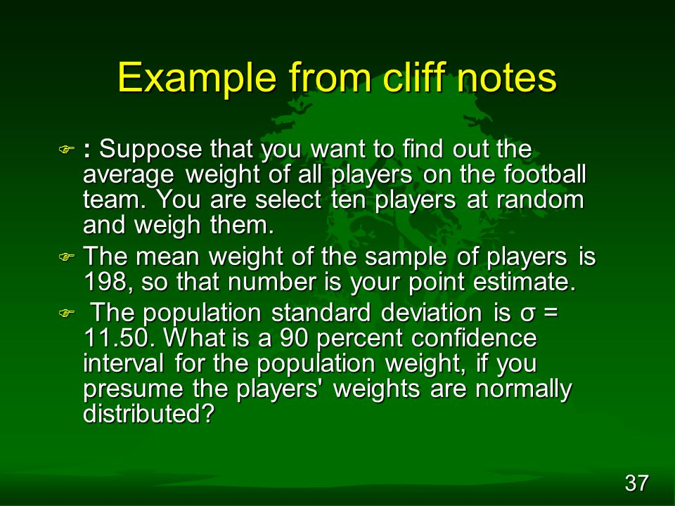 37 Example from cliff notes F : Suppose that you want to find out the average weight of all players on the football team. You are select ten players a