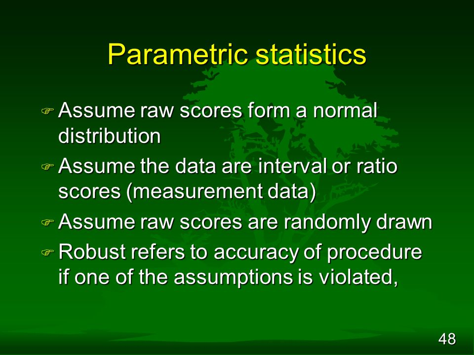 48 Parametric statistics F Assume raw scores form a normal distribution F Assume the data are interval or ratio scores (measurement data) F Assume raw