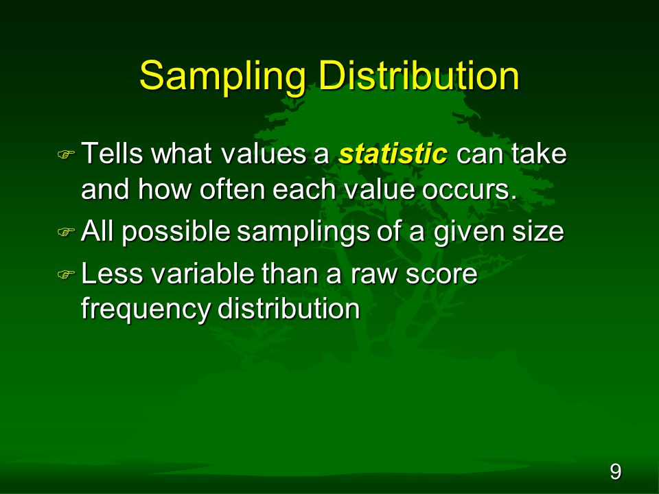 9 Sampling Distribution F Tells what values a statistic can take and how often each value occurs. F All possible samplings of a given size F Less vari