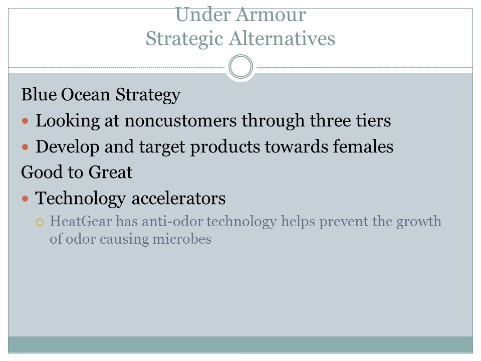 Under Armour Strategic Alternatives Blue Ocean Strategy Looking at noncustomers through three tiers Develop and target products towards females Good to Great Technology accelerators  HeatGear has anti-odor technology helps prevent the growth of odor causing microbes