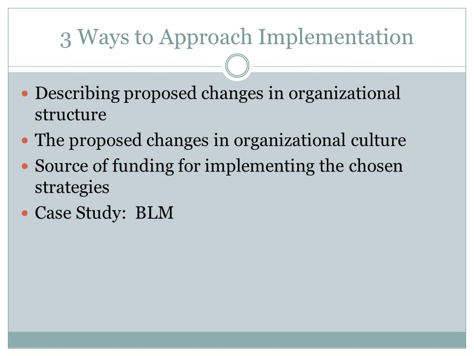 3 Ways to Approach Implementation Describing proposed changes in organizational structure The proposed changes in organizational culture Source of funding for implementing the chosen strategies Case Study: BLM