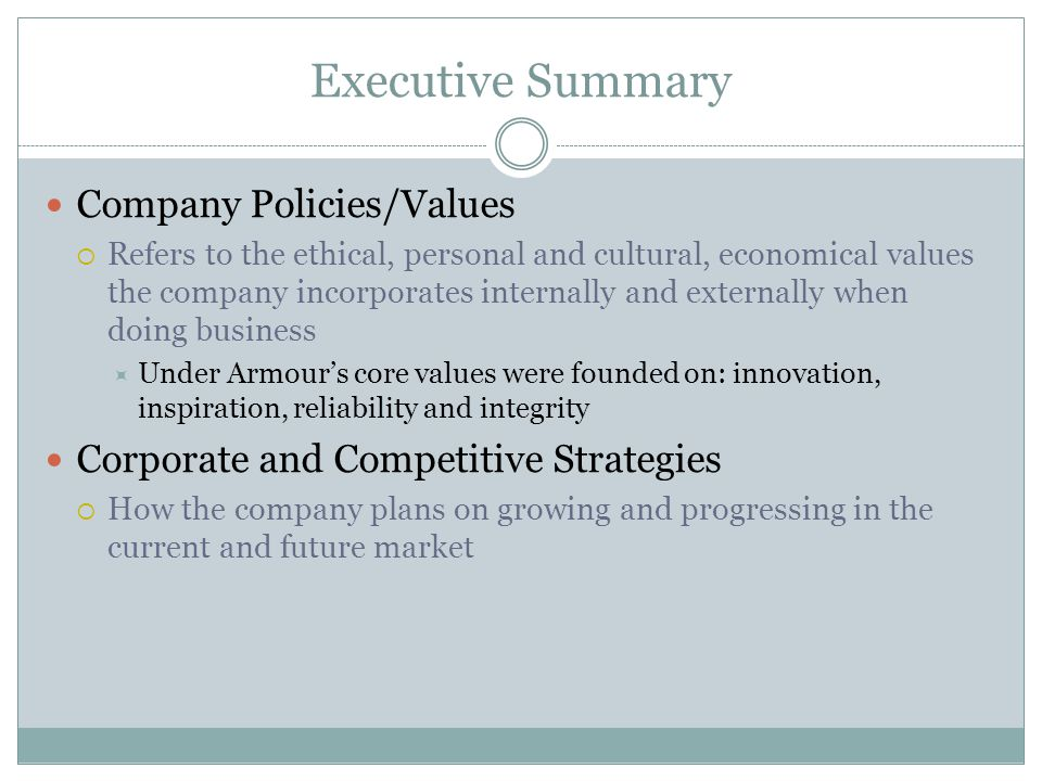 Executive Summary Company Policies/Values  Refers to the ethical, personal and cultural, economical values the company incorporates internally and externally when doing business  Under Armour's core values were founded on: innovation, inspiration, reliability and integrity Corporate and Competitive Strategies  How the company plans on growing and progressing in the current and future market