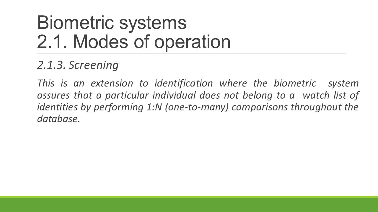 Biometric systems 2.1. Modes of operation 2.1.3. Screening This is an extension to identification where the biometric system assures that a particular