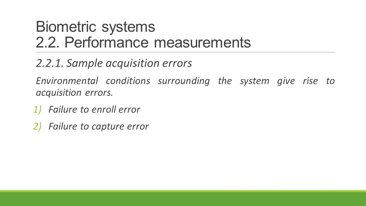 Biometric systems 2.2. Performance measurements 2.2.1. Sample acquisition errors Environmental conditions surrounding the system give rise to acquisit
